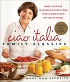 Ciao Italia Family Classics - More than 200 Treasured Recipes from Three Generations of Italian Cooks ebook by