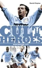 Manchester City Cult Heroes - Citys Greatest Icons ebook by David Clayton