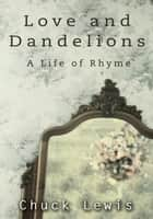 Love and Dandelions - A Life of Rhyme ebook by Chuck Lewis