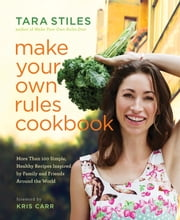 Make Your Own Rules Cookbook - More Than 100 Simple, Healthy Recipes Inspired by Family and Friends Around the World ebook by Tara Stiles