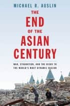The End of the Asian Century - War, Stagnation, and the Risks to the World's Most Dynamic Region ebook by Michael R. Auslin