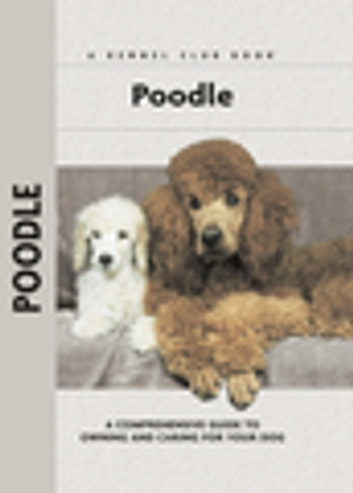 Poodle - A Comprehensive Guide to Owning and Caring for Your Dog ebook by S. Meyer Clark