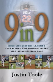 9 in 9: Nine Life Lessons Learned from Playing Nine Positions in One Nine Inning Baseball Game ebook by Justin Toole
