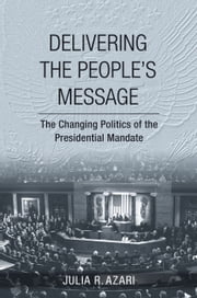 Delivering the People's Message - The Changing Politics of the Presidential Mandate ebook by Julia R. Azari