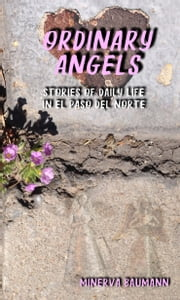 Ordinary Angels: Stories of Daily Life in El Paso del Norte ebook by Minerva Baumann