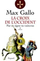 La Croix de l'Occident, tome 1 - Par ce signe, tu vaincras ebook by Max Gallo