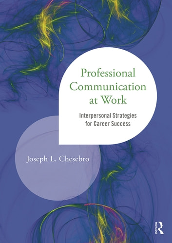 Professional Communication at Work - Interpersonal Strategies for Career Success ebook by Joseph L. Chesebro