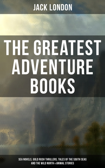 The Greatest Adventure Books of Jack London: Sea Novels, Gold Rush Thrillers, Tales of the South Seas and the Wild North & Animal Stories - The Call of the Wild, White Fang, The Sea-Wolf, The Scarlet Plague, Hearts of Three, Son of the Wolf, Children of the Frost, Tales of the Fish Patrol, South Sea Tales, The Cruise of the Snark… ebook by Jack London