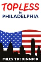 Topless in Philadelphia ebook by Miles Tredinnick