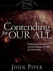 Contending for Our All - Defending Truth and Treasuring Christ in the Lives of Athanasius, John Owen, and J. Gresham Machen ebook by John Piper