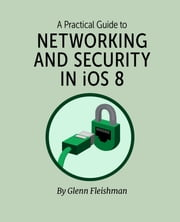 A Practical Guide to Networking and Security in iOS 8 ebook by Glenn Fleishman