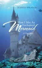 How I Met An Enchanted Mermaid ebook by Juanita Sproston