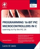 Programming 16-Bit PIC Microcontrollers in C ebook by Lucio Di Jasio