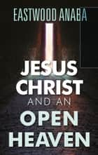 Jesus Christ And An Open Heaven ebook by Eastwood Anaba