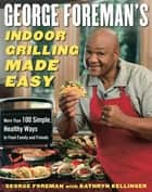 George Foreman's Indoor Grilling Made Easy - More Than 100 Simple, Healthy Ways to Feed Family and Friends ebook by George Foreman, Kathryn Kellinger