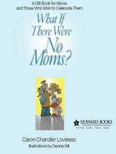 What If There Were No Moms? - A Gift Book for Moms and Those Who Wish to Celebrate Them ebook by Caron Chandler Loveless