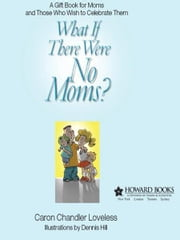 What If There Were No Moms? - A Gift Book for Moms and Those Who Wish to Celebrate Them ebook by Caron Chandler Loveless,Dennis Hill