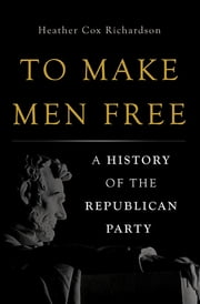 To Make Men Free - A History of the Republican Party ebook by Heather Cox Richardson