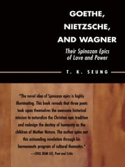 Goethe, Nietzsche, and Wagner - Their Spinozan Epics of Love and Power ebook by T. K. Seung