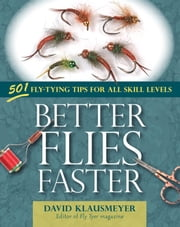 Better Flies Faster - 501 Fly-Tying Tips for All Skill Levels ebook by David Klausmeyer