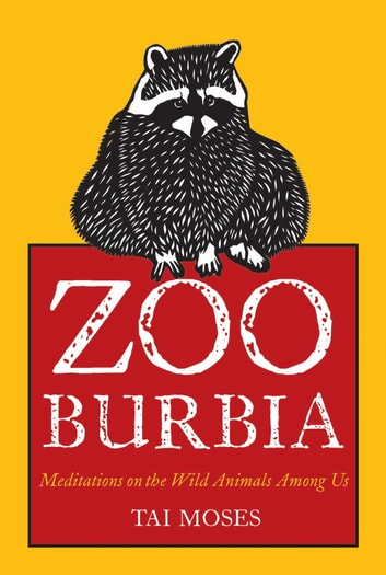 Zooburbia - Meditations on the Wild Animals Among Us eBook by Tai Moses