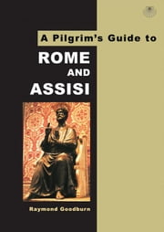 A Pilgrim's Guide to Rome and Assisi: With Other Italian Shrines ebook by Goodburn, Raymond