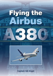 Flying the Airbus A380 ebook by Gib Vogel