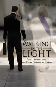 Walking in the Light - Basic Instructions for Every Believer in Christ ebook by Carl V. McCalman