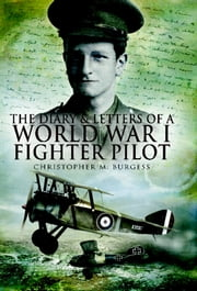 The Diary and Letters of a World War I Fighter Pilot ebook by Burgess, Christopher M