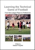 Learning the Technical Game of Football - 1, #1 ebook by Alastair R Agutter
