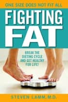 Fighting Fat - Break the Dieting Cycle and Get Healthy for Life! ebook by Steven Lamm