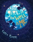 The Girl in the Well Is Me ebook by Karen Rivers