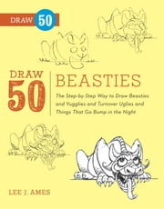 Draw 50 Beasties - The Step-by-Step Way to Draw 50 Beasties and Yugglies and Turnover Uglies and Things That Go Bump in the Night ebook by Lee J. Ames