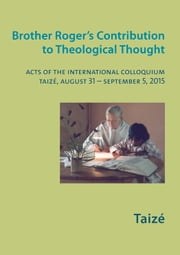 Brother Roger's Contribution to Theological Thought - Acts of the International Colloquium, Taizé, August 31 - September 5, 2015 ebook by Collectif