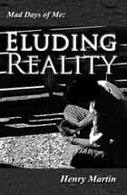Mad Days of Me: Eluding Reality ebook by Henry Martin