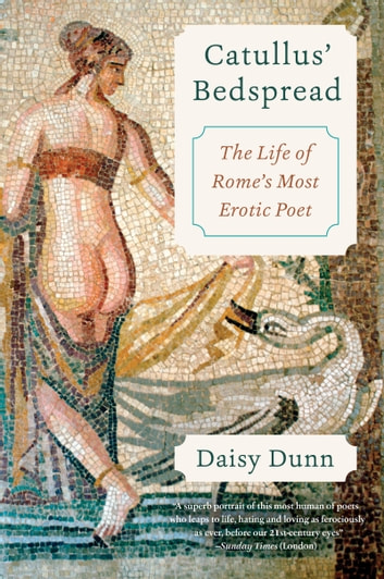 Catullus' Bedspread - The Life of Rome's Most Erotic Poet ebook by Daisy Dunn