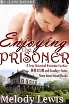 Enjoying the Prisoner - A Sexy Historical Victorian-Era Gay M/M BDSM and Bondage Erotic Story from Steam Books ebook by Melody Lewis, Steam Books