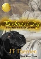 The Artist's Dog: A Shadow the Black Lab Tale ebook by JT Therrien