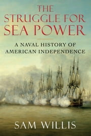 The Struggle for Sea Power - A Naval History of American Independence ebook by Dr Sam Willis