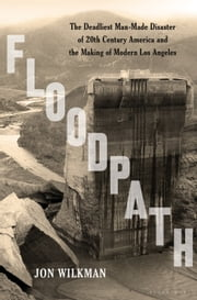 Floodpath - The Deadliest Man-Made Disaster of 20th-Century America and the Making of Modern Los Angeles ebook by Jon Wilkman