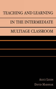 Teaching and Learning in the Intermediate Multiage Classroom ebook by Alice Leeds,David Marshak