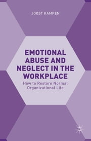 Emotional Abuse and Neglect in the Workplace - How to Restore Normal Organizational Life ebook by Joost Kampen