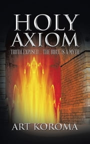 Holy Axiom - Truth Exposed… The Bible Is A Myth ebook by Art Koroma