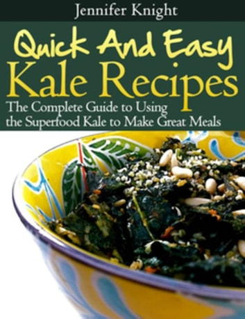 Kale Recipes - The Complete Guide to Using the Superfood Kale to Make Great Meals ebook by Jennifer Knight