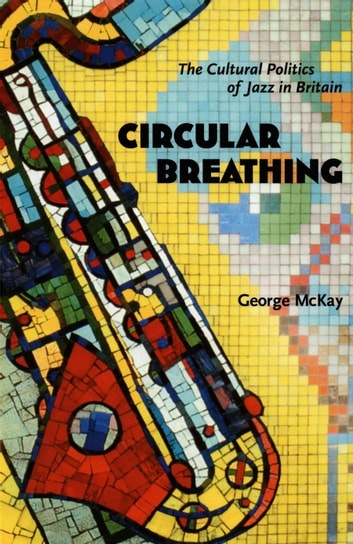 Circular Breathing - The Cultural Politics of Jazz in Britain ebook by George McKay