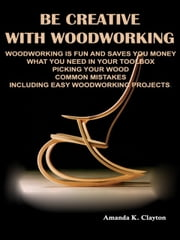 Be Creative With Woodworking - Woodworking is fun and saves you money what you need in your toolbox picking your wood common mistakes including easy woodworking projects ebook by Amanda K. Clayton