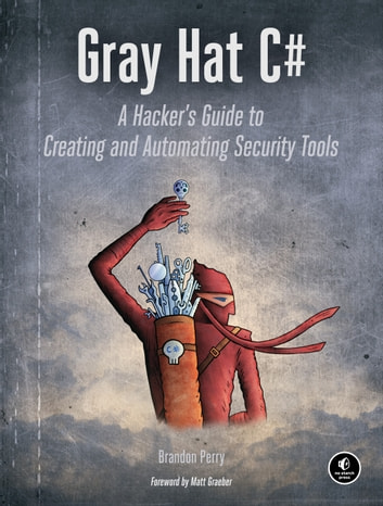 Gray Hat C# - A Hacker's Guide to Creating and Automating Security Tools ebook by Brandon Perry