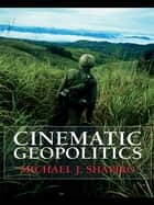 Cinematic Geopolitics ebook by Michael J. Shapiro