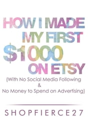How I Made My First $1000 on Etsy (With No Social Media Following and No Money to Spend on Advertising ebook by ShopFierce27