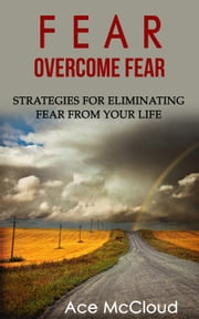 Fear: Overcome Fear: Strategies For Eliminating Fear From Your Life ebook by Ace McCloud